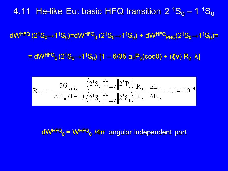 4.11 He-like Eu: basic HFQ transition 2 1 S 0 – 1 1 S 0 4.11 He-like Eu: basic HFQ transition 2 1 S 0 – 1 1 S 0 dW HFQ (2 1 S 0 →1 1 S 0 )=dW HFQ 0 (2 1 S 0 →1 1 S 0 ) + dW HFQ PNC (2 1 S 0 →1 1 S 0 )= = dW HFQ 0 (2 1 S 0 →1 1 S 0 ) [1 – 6/35 a F P 2 (cosθ) + (ν) R 2 λ] dW HFQ 0 = W HFQ 0 /4π angular independent part