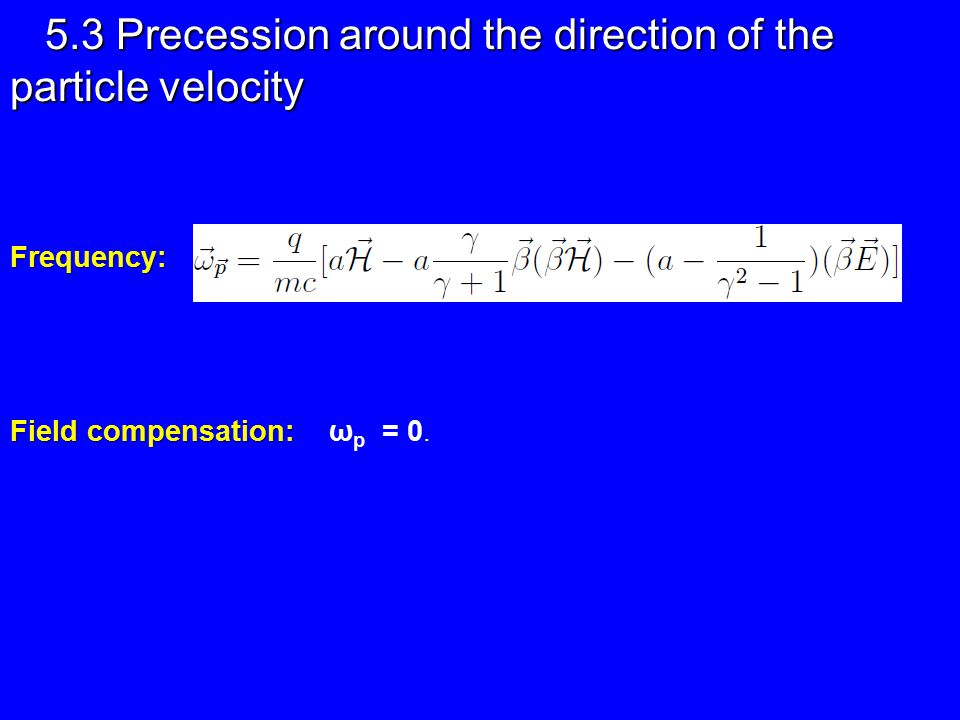 5.3 Precession around the direction of the particle velocity Frequency: Field compensation: Field compensation: ω p = 0.