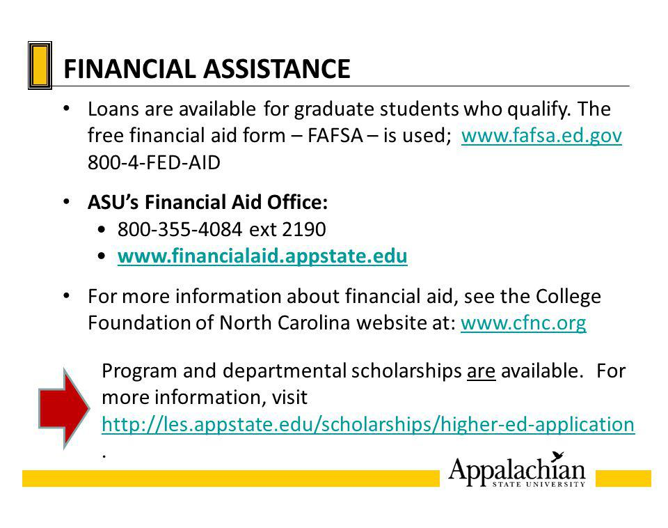FINANCIAL ASSISTANCE Loans are available for graduate students who qualify. The free financial aid form – FAFSA – is used; www.fafsa.ed.gov 800-4-FED-