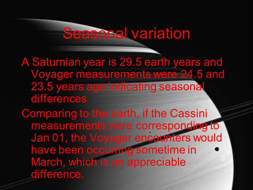 Seasonal variation A Saturnian year is 29.5 earth years and Voyager measurements were 24.5 and 23.5 years ago indicating seasonal differences Comparing to the earth, if the Cassini measurements were corresponding to Jan 01, the Voyager encounters would have been occurring sometime in March, which is an appreciable difference.