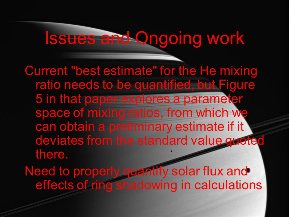 Issues and Ongoing work Current best estimate for the He mixing ratio needs to be quantified, but Figure 5 in that paper explores a parameter space of mixing ratios, from which we can obtain a preliminary estimate if it deviates from the standard value quoted there.