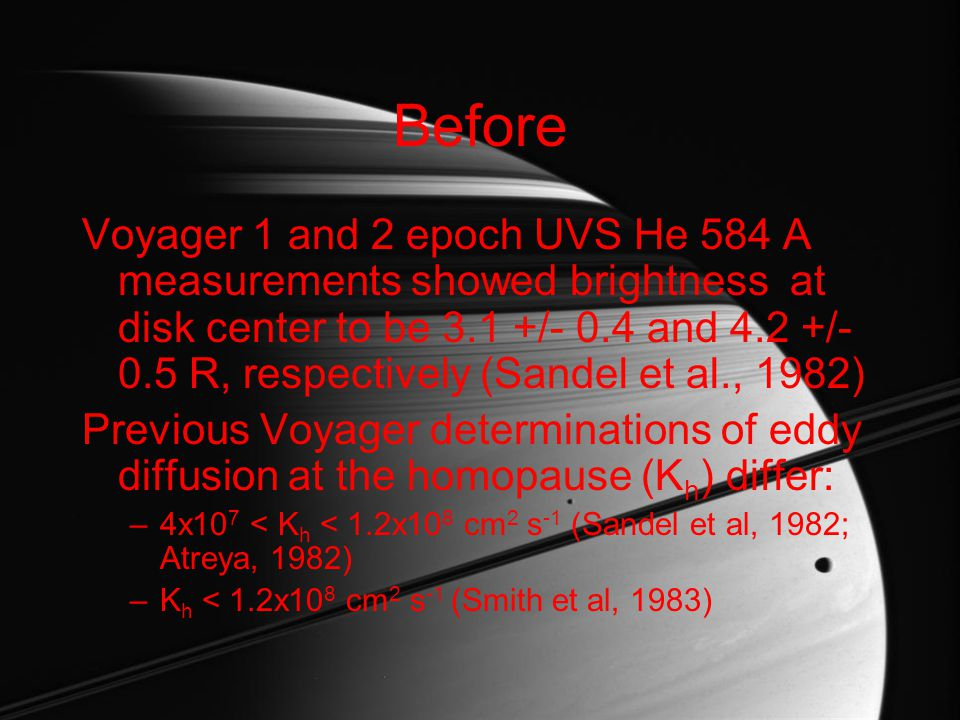 A reassessment by Parkinson et al, 1998 show that K h is likely > 10 8 cm 2 s -1 during Voyager encounters Main uncertainties are the –integrated He 584 solar line flux –planetary mixing ratio of He in the deep atmosphere –unknown uncertainties in the airglow measurement due to calibration