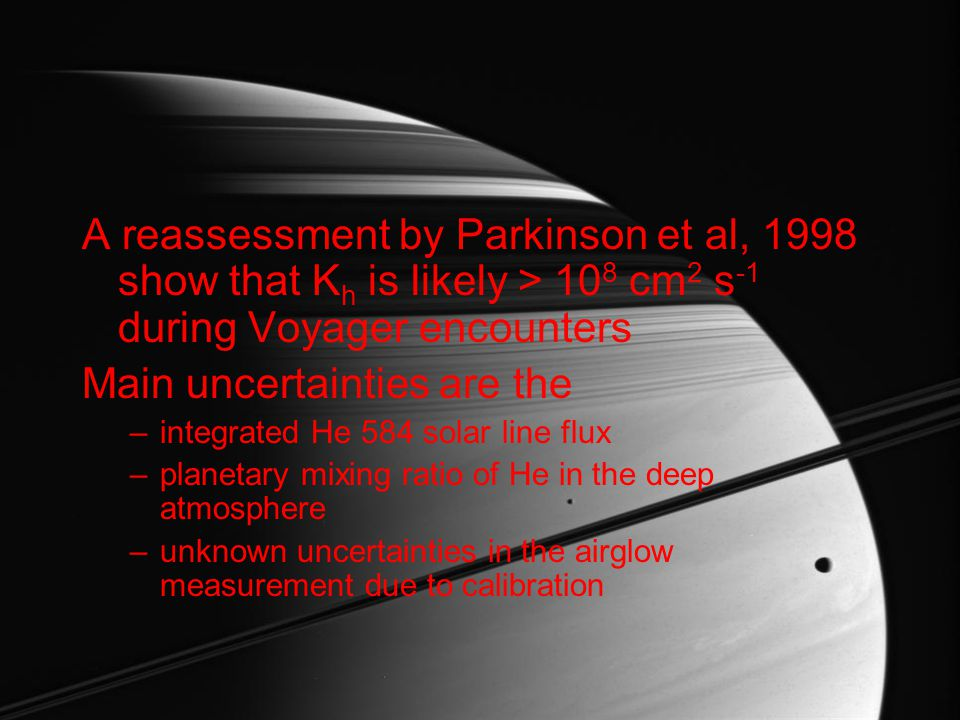 Preliminary results Compare ~ 1 R for Cassini to the Voyager values shown in Figures 4 and 5 in Parkinson et al., 1998 For their standard parameters, K h would be ~3x10 7 cm 2 s -1, and using the EUVT94 model solar flux, ~3x10 6 cm 2 s -1 for Cassini measurements.