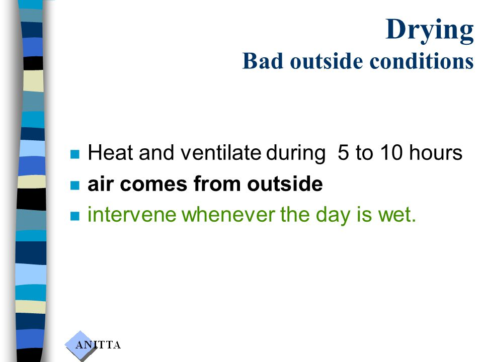 Drying Bad outside conditions n Heat and ventilate during 5 to 10 hours n air comes from outside n intervene whenever the day is wet.
