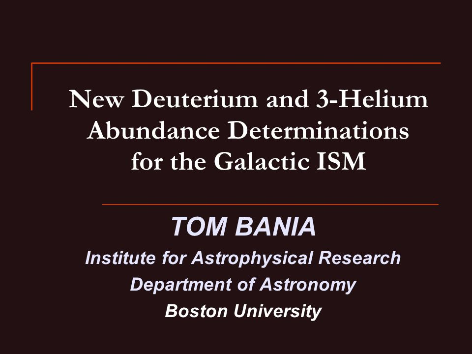 New Deuterium and 3-Helium Abundance Determinations for the Galactic ISM TOM BANIA Institute for Astrophysical Research Department of Astronomy Boston University