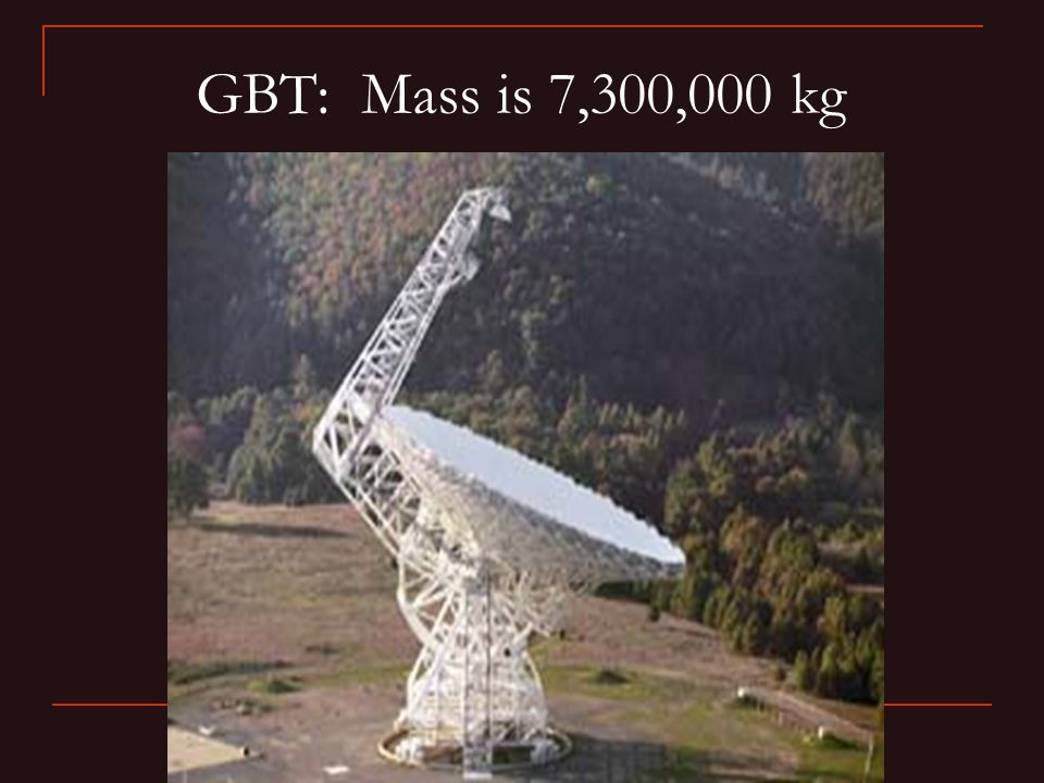 GBT: Mass is 7,300,000 kg