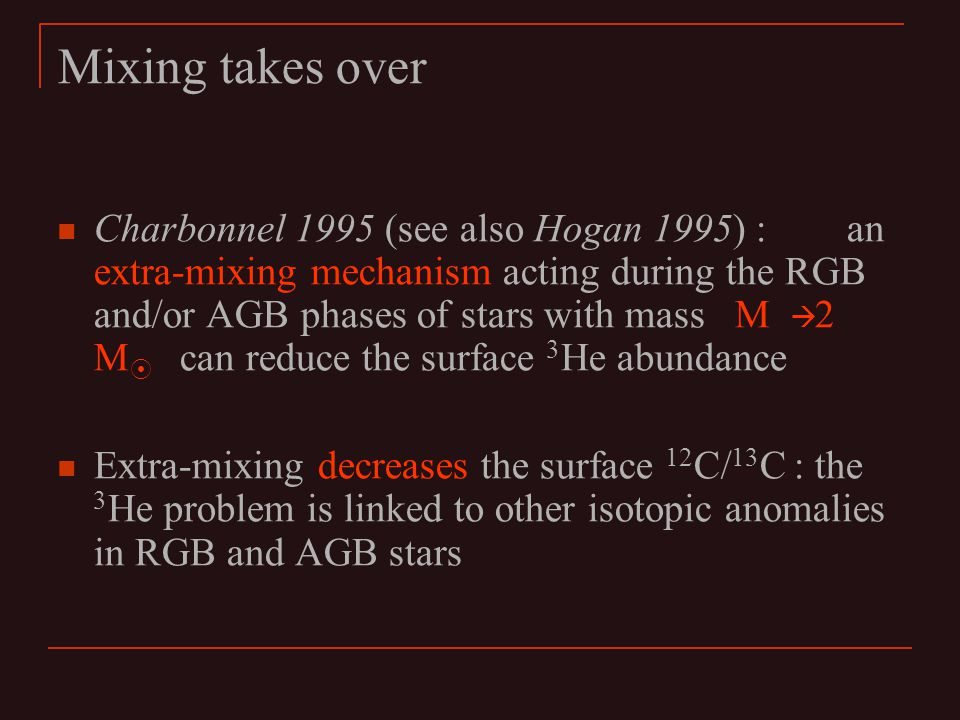 Mixing takes over Charbonnel 1995 (see also Hogan 1995) : an extra-mixing mechanism acting during the RGB and/or AGB phases of stars with mass M à 2 M  can reduce the surface 3 He abundance Extra-mixing decreases the surface 12 C/ 13 C : the 3 He problem is linked to other isotopic anomalies in RGB and AGB stars