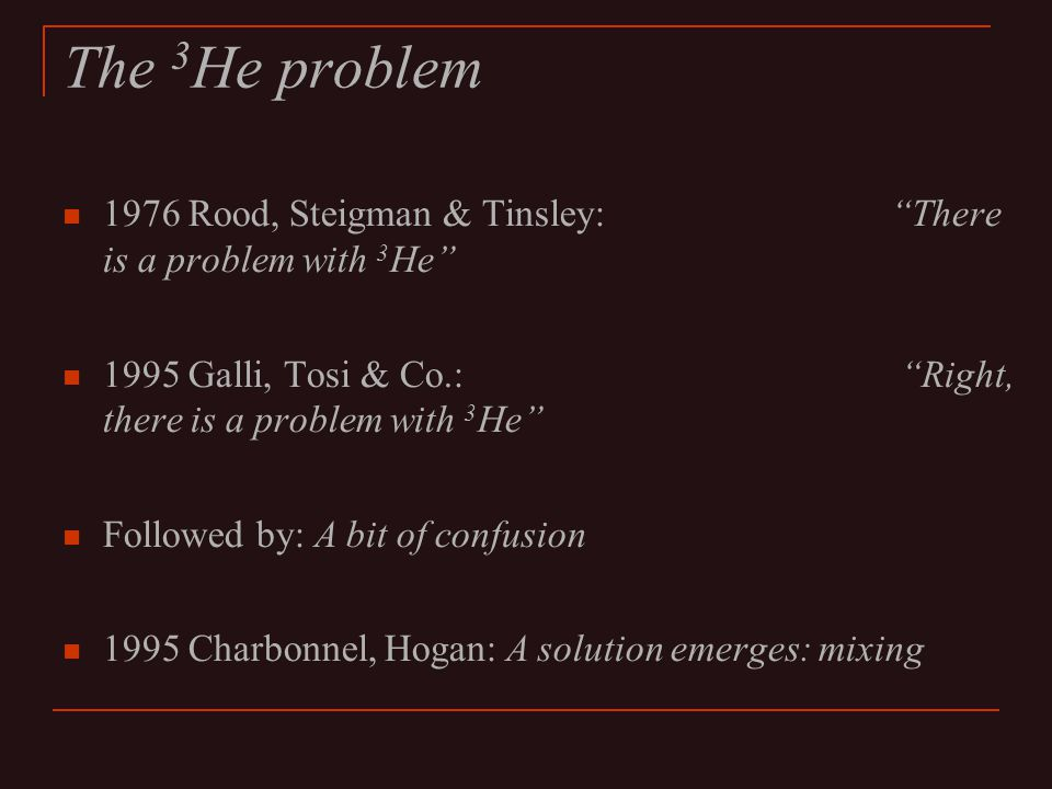 The 3 He problem 1976 Rood, Steigman & Tinsley: There is a problem with 3 He 1995 Galli, Tosi & Co.: Right, there is a problem with 3 He Followed by: A bit of confusion 1995 Charbonnel, Hogan: A solution emerges: mixing