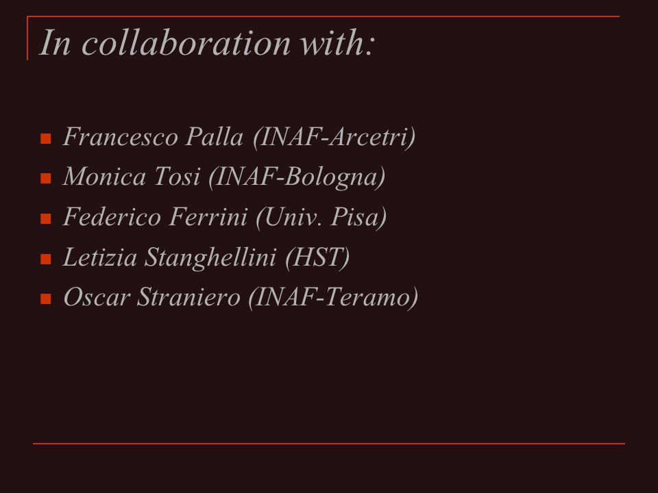 In collaboration with: Francesco Palla (INAF-Arcetri) Monica Tosi (INAF-Bologna) Federico Ferrini (Univ.