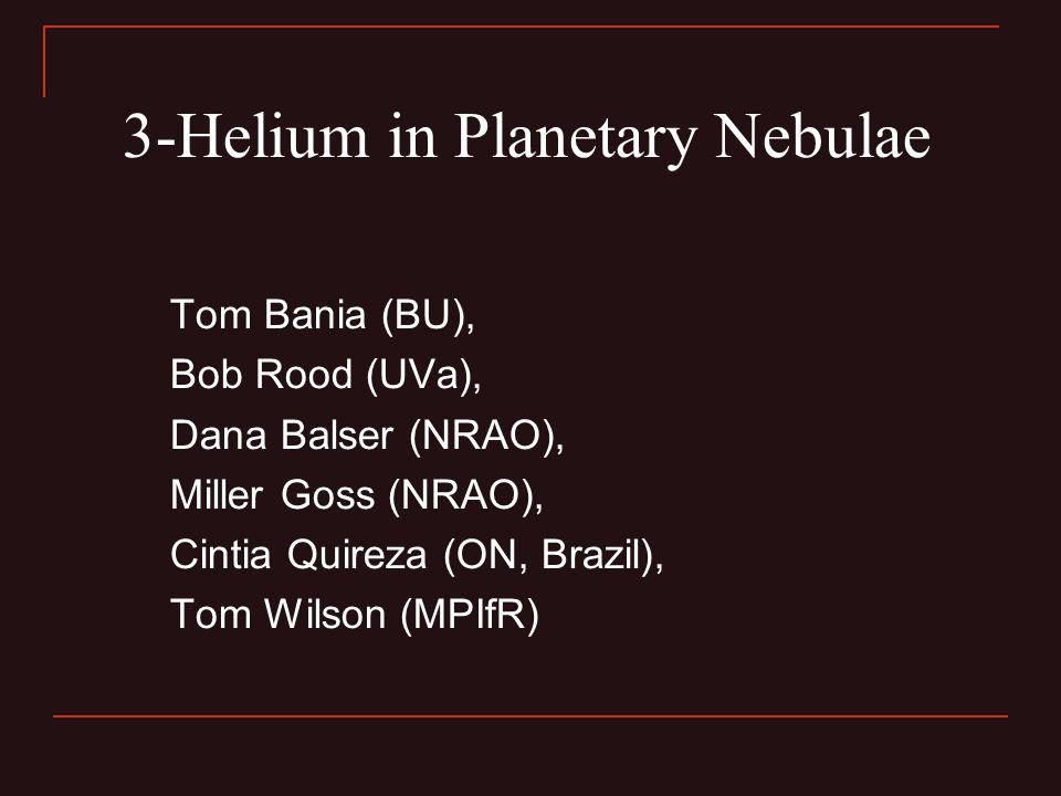 3-Helium in Planetary Nebulae Tom Bania (BU), Bob Rood (UVa), Dana Balser (NRAO), Miller Goss (NRAO), Cintia Quireza (ON, Brazil), Tom Wilson (MPIfR)