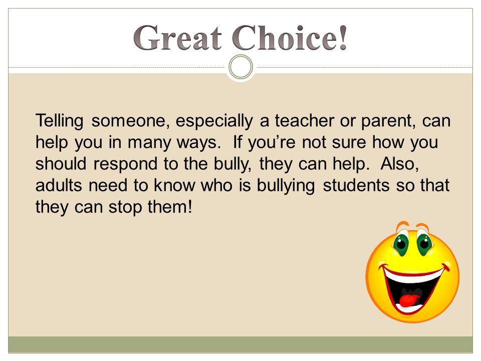 Telling someone, especially a teacher or parent, can help you in many ways.