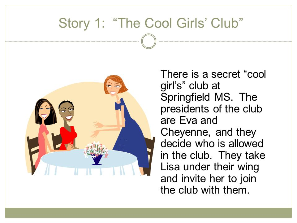 Story 1: The Cool Girls' Club There is a secret cool girl's club at Springfield MS.