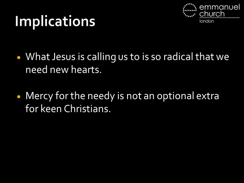 Implications  What Jesus is calling us to is so radical that we need new hearts.  Mercy for the needy is not an optional extra for keen Christians.