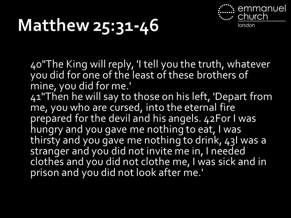 Matthew 25:31-46 40 The King will reply, I tell you the truth, whatever you did for one of the least of these brothers of mine, you did for me. 41 Then he will say to those on his left, Depart from me, you who are cursed, into the eternal fire prepared for the devil and his angels.