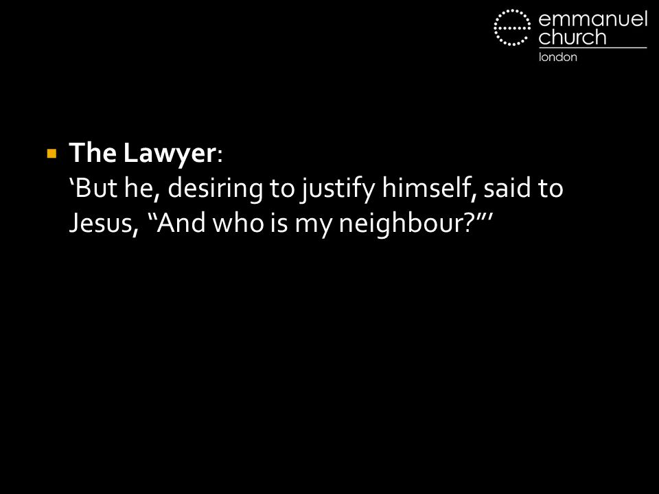 " The Lawyer: 'But he, desiring to justify himself, said to Jesus, ""And who is my neighbour?""'"