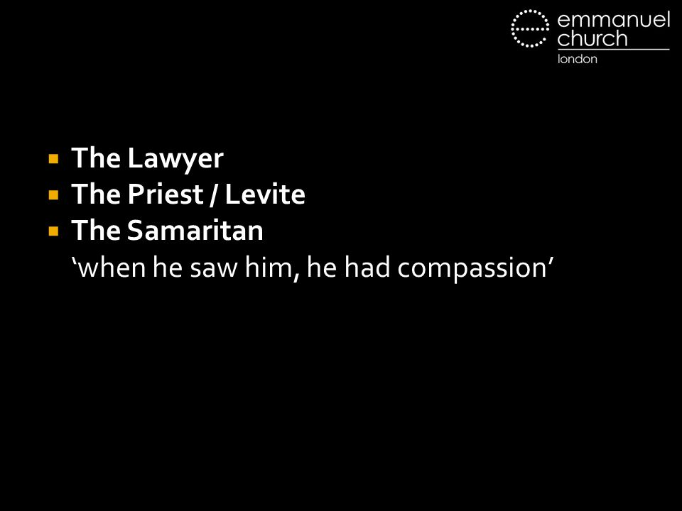  The Lawyer  The Priest / Levite  The Samaritan 'when he saw him, he had compassion'