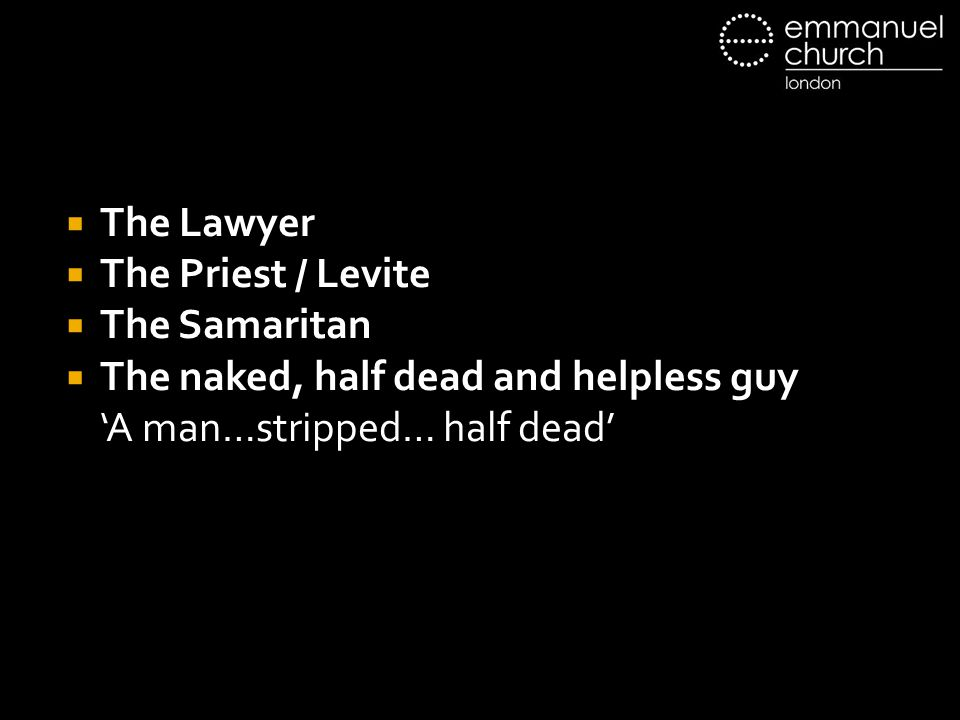  The Lawyer  The Priest / Levite  The Samaritan  The naked, half dead and helpless guy 'A man…stripped… half dead'
