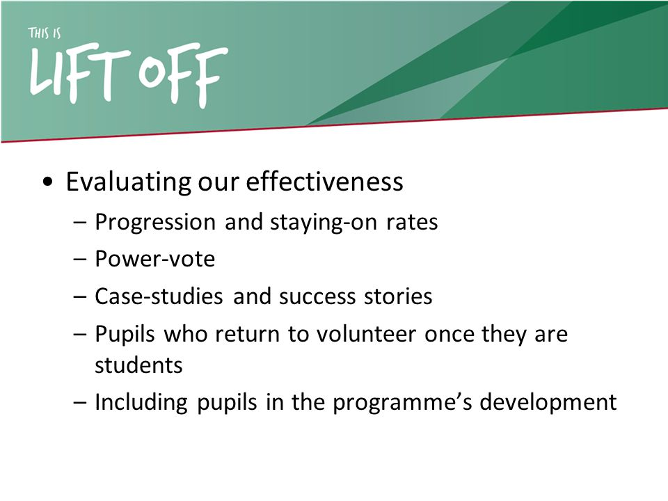 Evaluating our effectiveness –Progression and staying-on rates –Power-vote –Case-studies and success stories –Pupils who return to volunteer once they are students –Including pupils in the programme's development