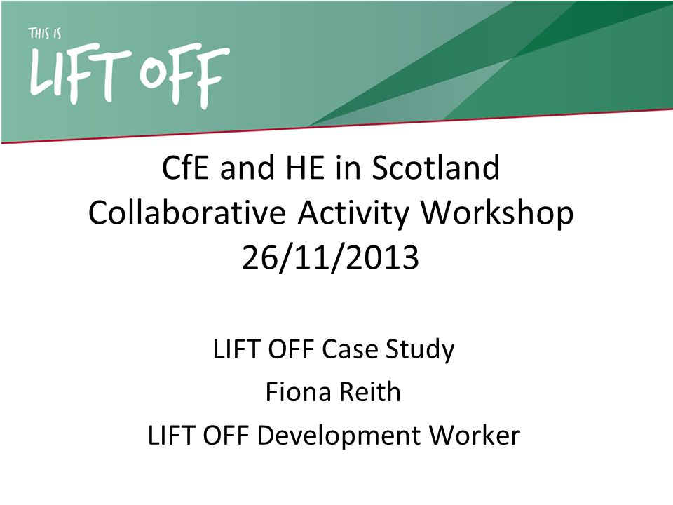 CfE and HE in Scotland Collaborative Activity Workshop 26/11/2013 LIFT OFF Case Study Fiona Reith LIFT OFF Development Worker
