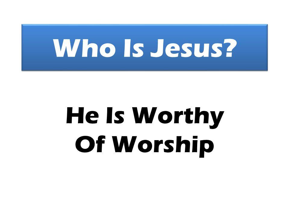 Who Is Jesus He Is Worthy Of Worship