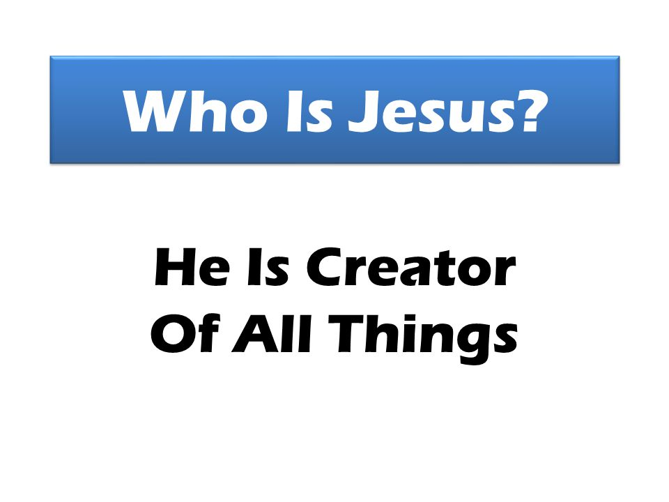Who Is Jesus? He Is Creator Of All Things