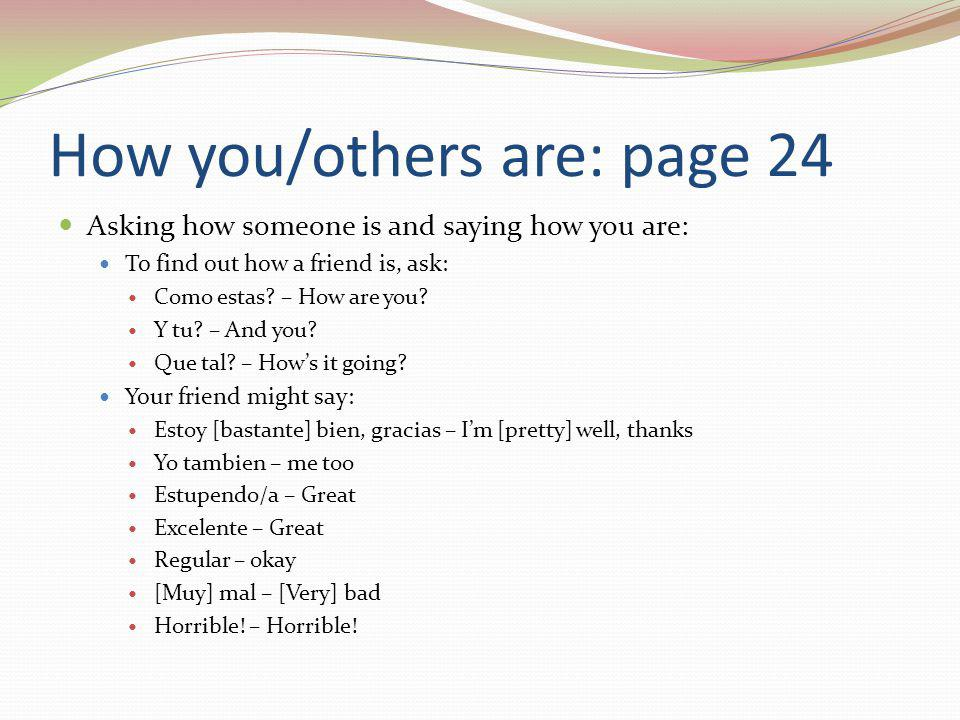 How you/others are: page 24 Asking how someone is and saying how you are: To find out how a friend is, ask: Como estas.
