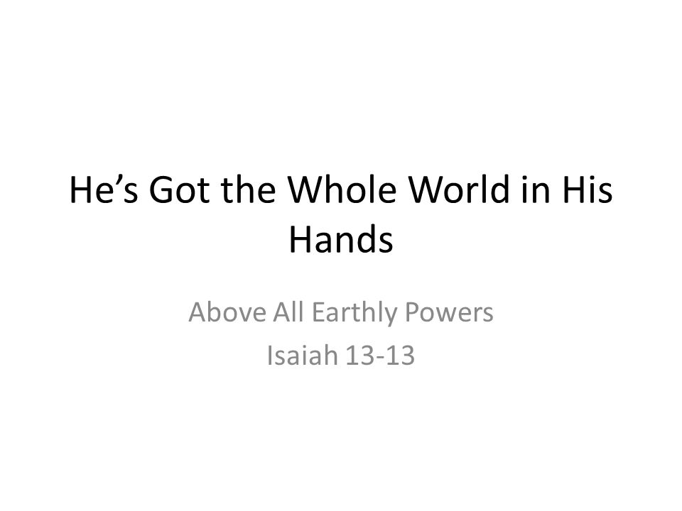 He's Got the Whole World in His Hands Above All Earthly Powers Isaiah 13-13