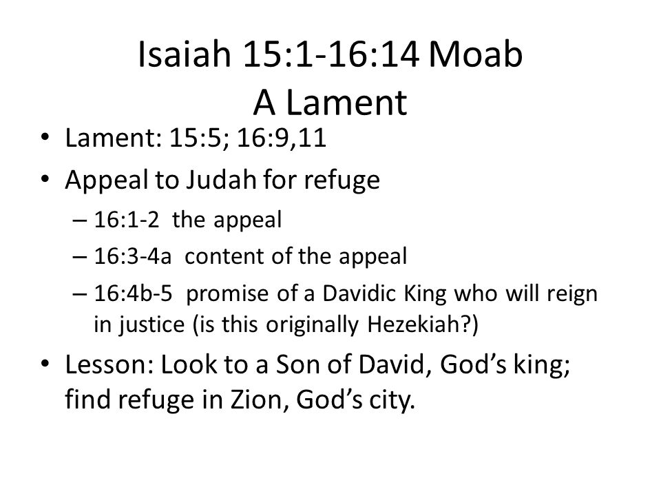 Isaiah 15:1-16:14 Moab A Lament Lament: 15:5; 16:9,11 Appeal to Judah for refuge – 16:1-2 the appeal – 16:3-4a content of the appeal – 16:4b-5 promise of a Davidic King who will reign in justice (is this originally Hezekiah ) Lesson: Look to a Son of David, God's king; find refuge in Zion, God's city.