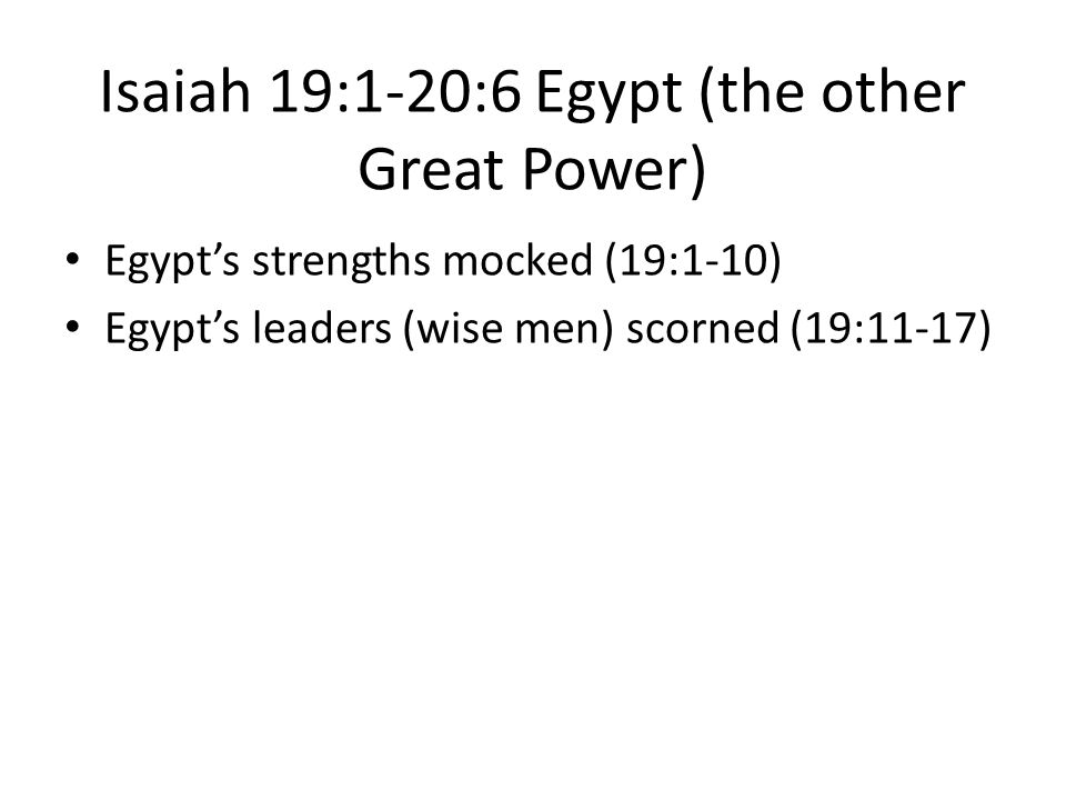 Isaiah 19:1-20:6 Egypt (the other Great Power) Egypt's strengths mocked (19:1-10) Egypt's leaders (wise men) scorned (19:11-17)