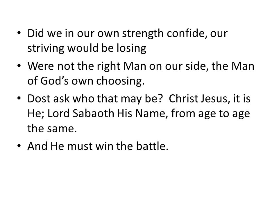 Did we in our own strength confide, our striving would be losing Were not the right Man on our side, the Man of God's own choosing.