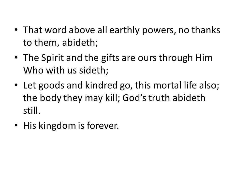 That word above all earthly powers, no thanks to them, abideth; The Spirit and the gifts are ours through Him Who with us sideth; Let goods and kindred go, this mortal life also; the body they may kill; God's truth abideth still.