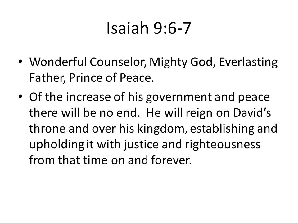 Isaiah 9:6-7 Wonderful Counselor, Mighty God, Everlasting Father, Prince of Peace.