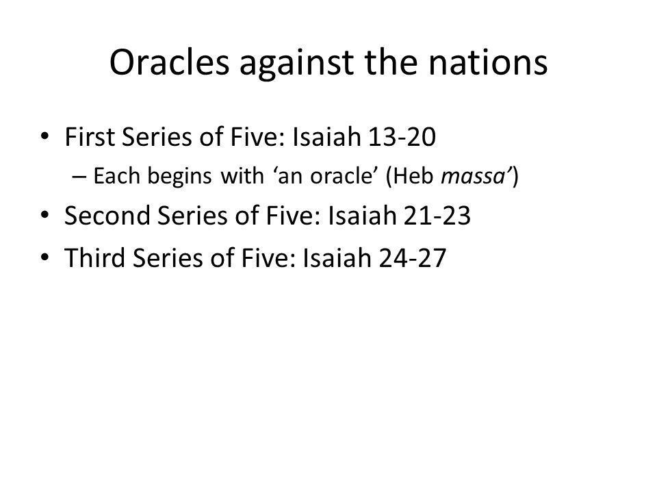 Oracles against the nations First Series of Five: Isaiah 13-20 – Each begins with 'an oracle' (Heb massa') Second Series of Five: Isaiah 21-23 Third Series of Five: Isaiah 24-27