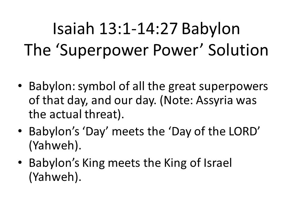 Isaiah 13:1-14:27 Babylon The 'Superpower Power' Solution Babylon: symbol of all the great superpowers of that day, and our day.