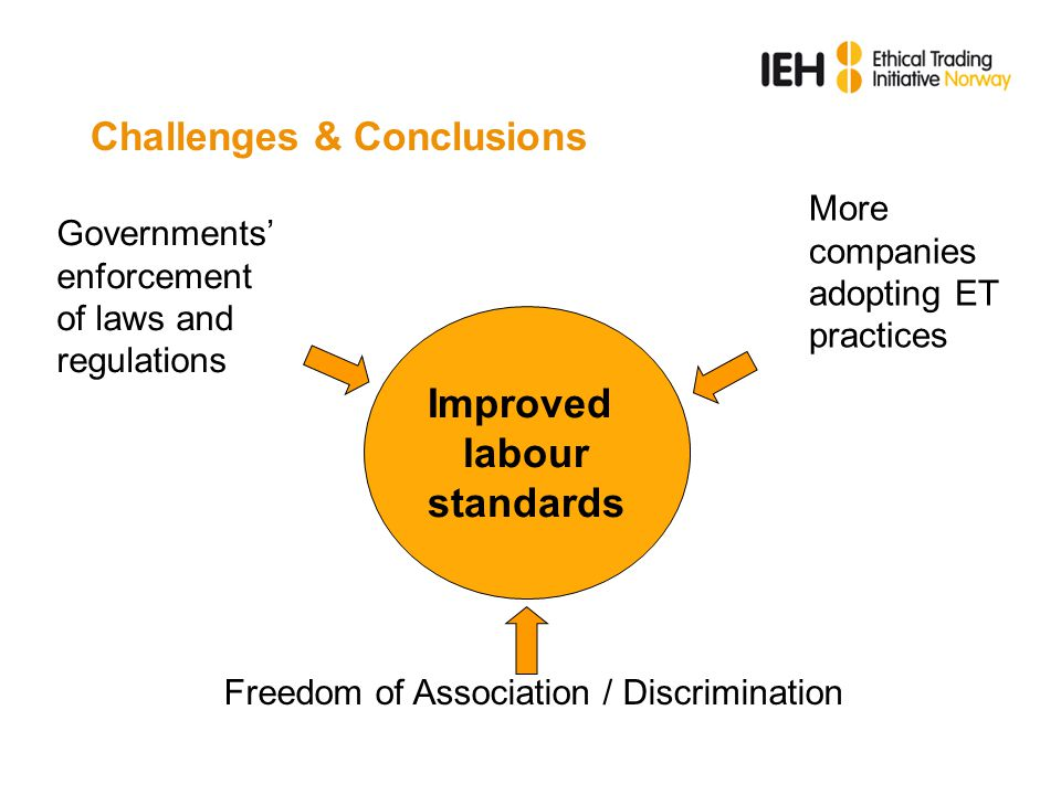 Challenges & Conclusions Improved labour standards Governments' enforcement of laws and regulations More companies adopting ET practices Freedom of Association / Discrimination