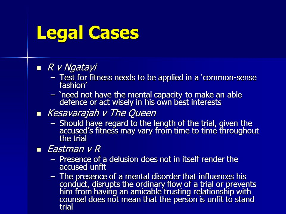 Legal Cases R v Ngatayi R v Ngatayi –Test for fitness needs to be applied in a 'common-sense fashion' –'need not have the mental capacity to make an able defence or act wisely in his own best interests Kesavarajah v The Queen Kesavarajah v The Queen –Should have regard to the length of the trial, given the accused's fitness may vary from time to time throughout the trial Eastman v R Eastman v R –Presence of a delusion does not in itself render the accused unfit –The presence of a mental disorder that influences his conduct, disrupts the ordinary flow of a trial or prevents him from having an amicable trusting relationship with counsel does not mean that the person is unfit to stand trial