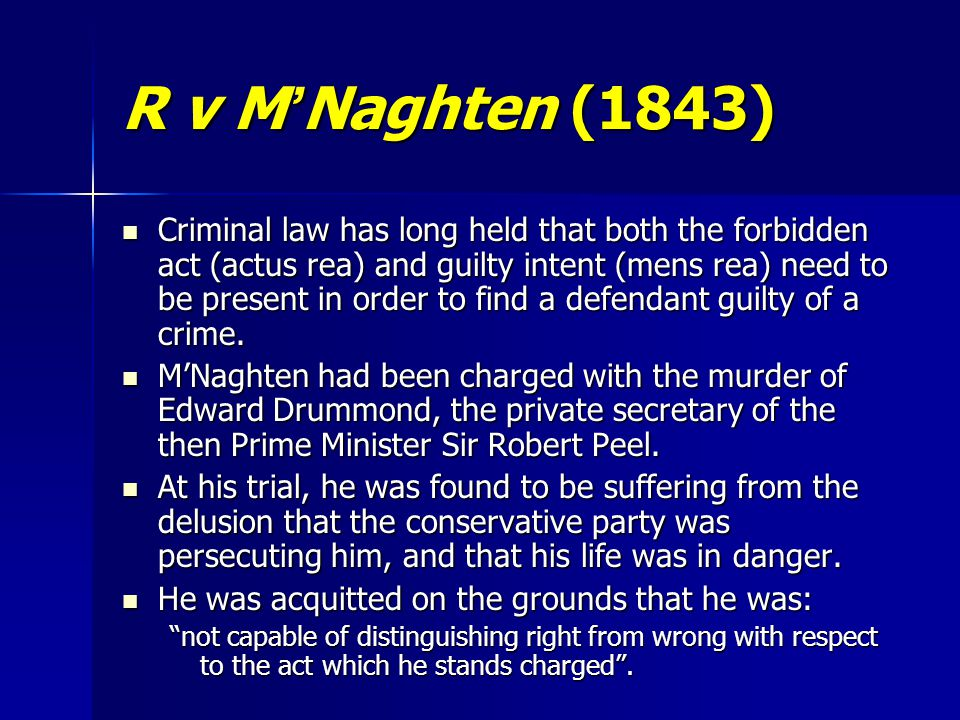 R v M ' Naghten (1843) Criminal law has long held that both the forbidden act (actus rea) and guilty intent (mens rea) need to be present in order to find a defendant guilty of a crime.