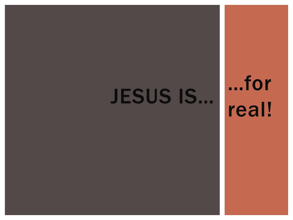 …for real! JESUS IS…