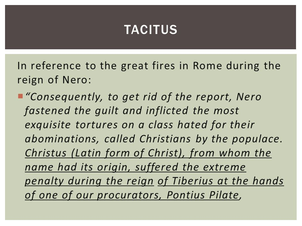 In reference to the great fires in Rome during the reign of Nero:  Consequently, to get rid of the report, Nero fastened the guilt and inflicted the most exquisite tortures on a class hated for their abominations, called Christians by the populace.