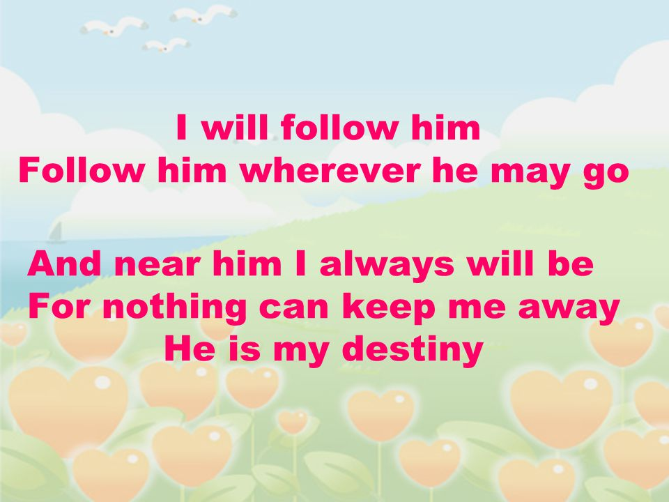 I will follow him Follow him wherever he may go And near him I always will be For nothing can keep me away He is my destiny