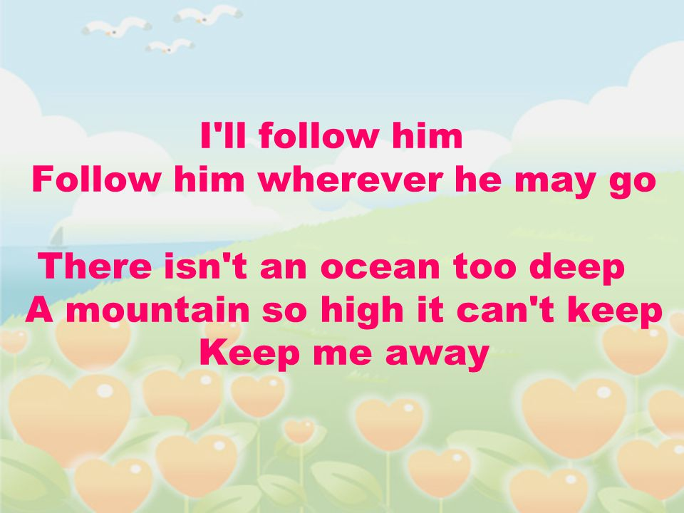 I'll follow him Follow him wherever he may go There isn't an ocean too deep A mountain so high it can't keep Keep me away