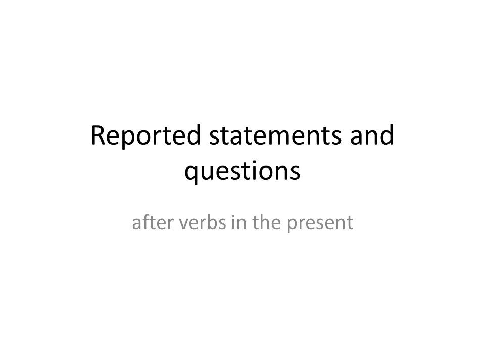 Reported statements I am He says that he is She says that she is We are He says that they are She says that they are I was He says that he was She says that she was I will be He says that he'll be She says that she'll be I have been He says that he has been She says that she has been I'm ok.
