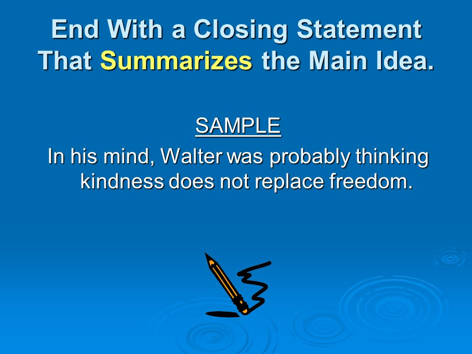 End With a Closing Statement That Summarizes the Main Idea.