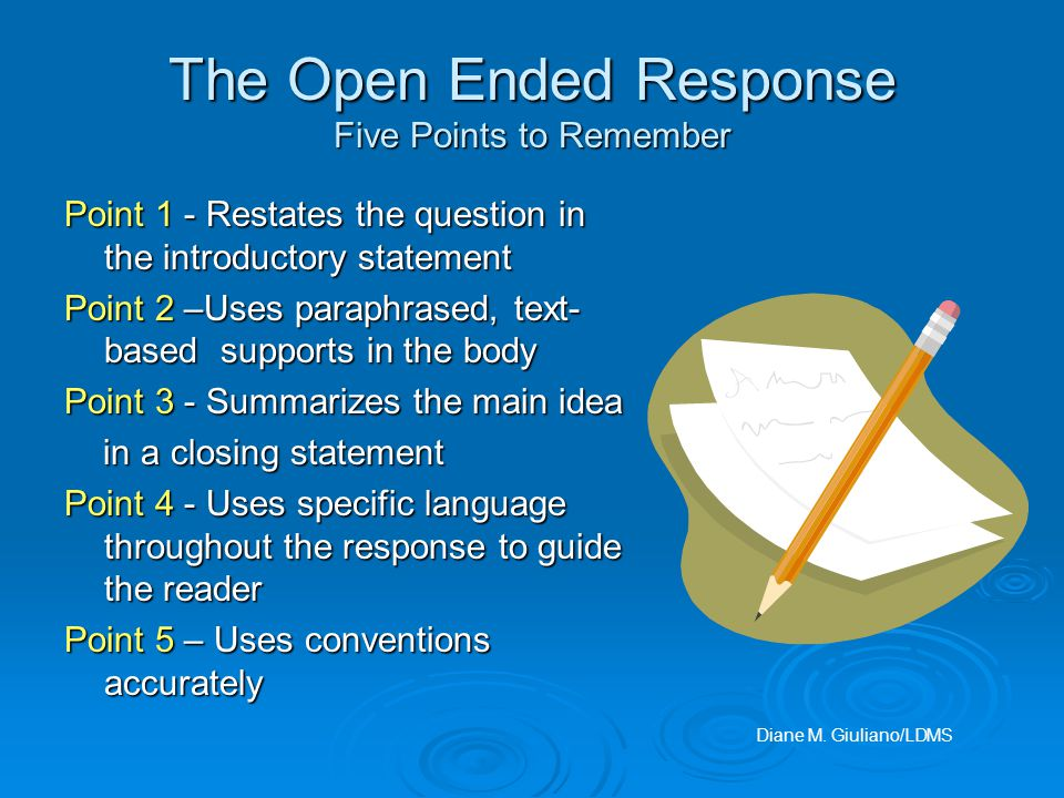 The Open Ended Response Five Points to Remember Point 1 - Restates the question in the introductory statement Point 2 –Uses paraphrased, text- based supports in the body Point 3 - Summarizes the main idea in a closing statement in a closing statement Point 4 - Uses specific language throughout the response to guide the reader Point 5 – Uses conventions accurately Diane M.