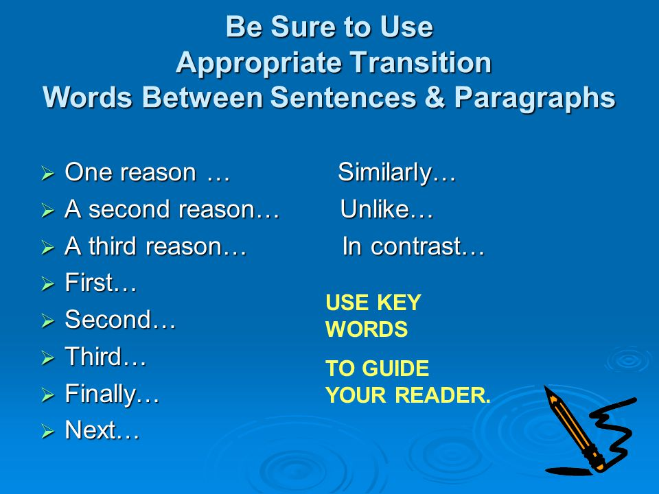 Be Sure to Use Appropriate Transition Words Between Sentences & Paragraphs  One reason … Similarly…  A second reason… Unlike…  A third reason… In contrast…  First…  Second…  Third…  Finally…  Next… USE KEY WORDS TO GUIDE YOUR READER.