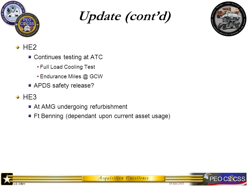 16 July 2003 Update (cont'd) HE2 Continues testing at ATC Full Load Cooling Test Endurance Miles @ GCW APDS safety release? HE3 At AMG undergoing refu