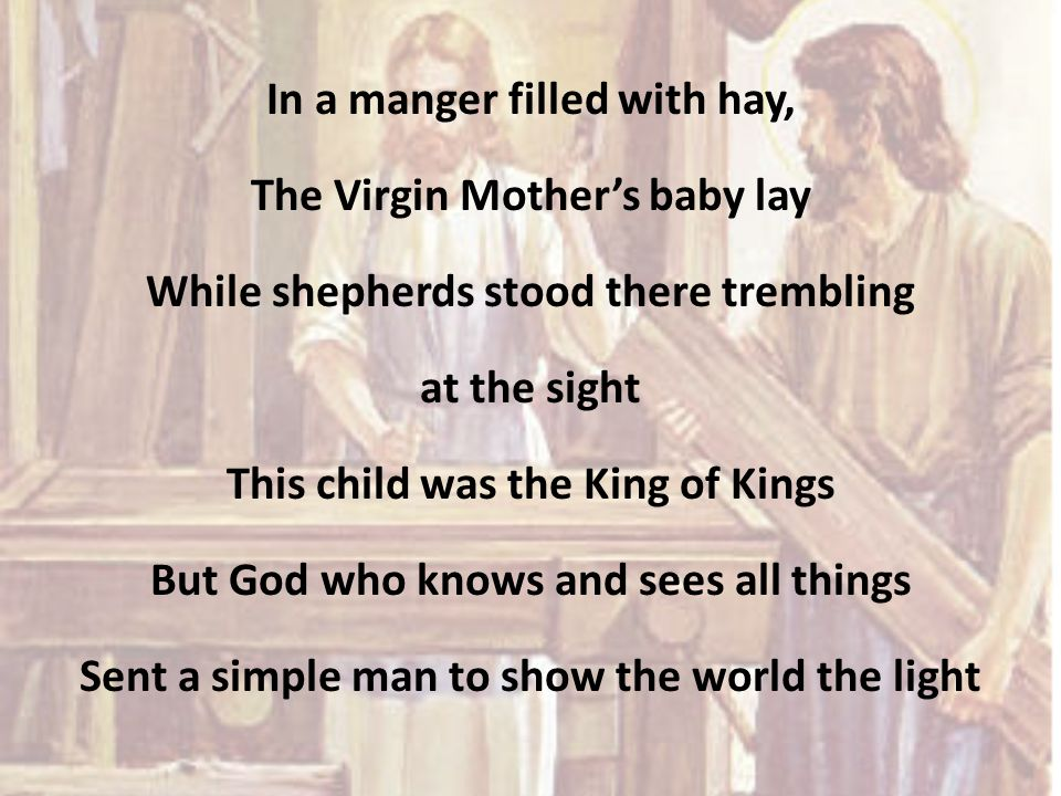 In a manger filled with hay, The Virgin Mother's baby lay While shepherds stood there trembling at the sight This child was the King of Kings But God who knows and sees all things Sent a simple man to show the world the light