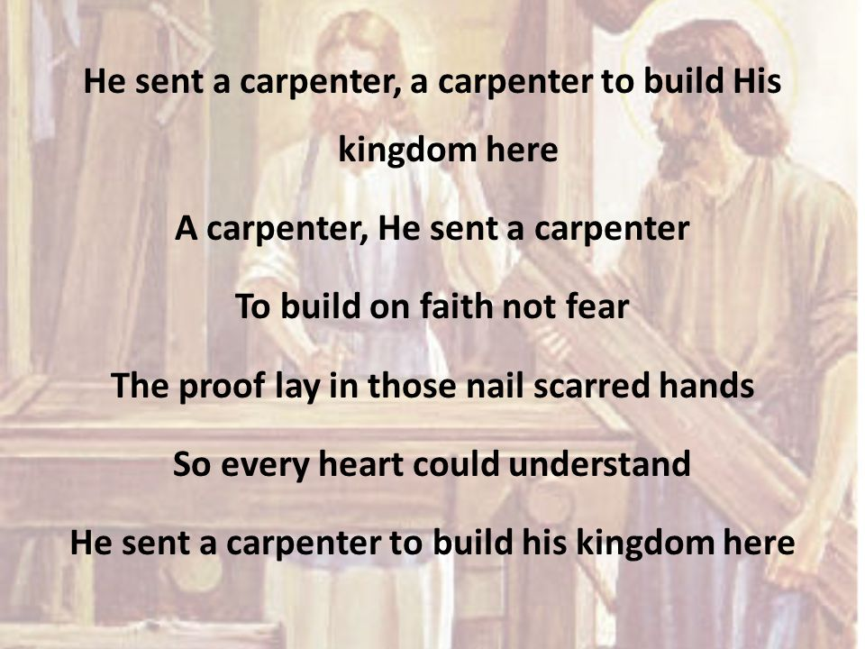 He sent a carpenter, a carpenter to build His kingdom here A carpenter, He sent a carpenter To build on faith not fear The proof lay in those nail sca