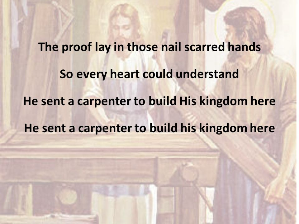 The proof lay in those nail scarred hands So every heart could understand He sent a carpenter to build His kingdom here He sent a carpenter to build his kingdom here