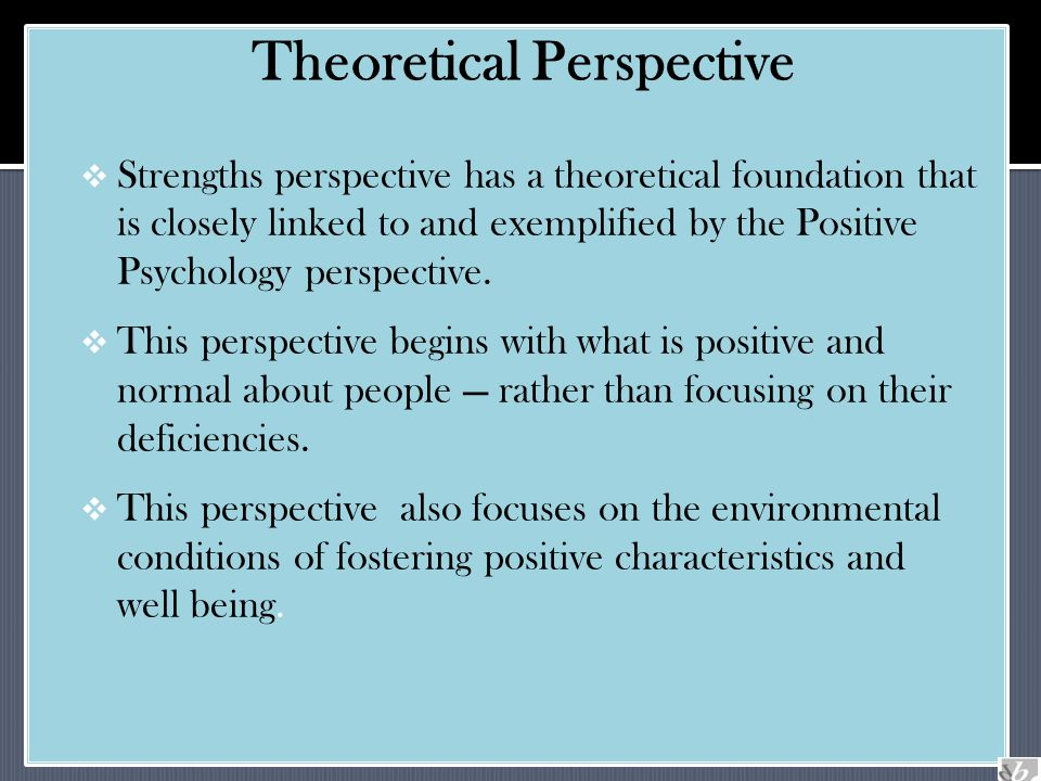  Strengths perspective has a theoretical foundation that is closely linked to and exemplified by the Positive Psychology perspective.  This perspect